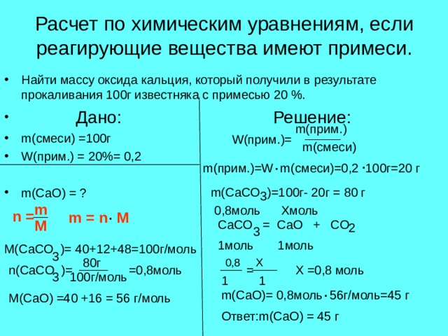 Расчет по химическим уравнениям, если реагирующие вещества имеют примеси. Найти массу оксида кальция, который получили в результате прокаливания 100г известняка с примесью 20 %.  Дано:     Решение: m( смеси) =100г        W( прим.) = 20%= 0,2        m(CaO) = ? m( прим.) W( прим.)= m( смеси) . .  m( прим.)= W m( смеси)=0,2 100г=20 г m(CaCO )= 100г- 20г = 80 г 3 m 0,8моль Хмоль . n = m = n M M CaCO = CaO + CO 2 3 1 моль 1моль M(CaCO )= 40+12+48=100 г/моль 3 80 г =0,8моль n(CaCO )= = Х =0,8 моль 3 100г/моль 1 1 . m(CaO)= 0,8 моль 56г/моль=45 г M(CaO) =40 +16 = 56 г/моль Ответ: m(CaO) = 45 г