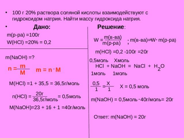 100 г 20% раствора соляной кислоты взаимодействуют с гидроксидом натрия. Найти массу гидроксида натрия.  Дано:    Решение :  m( р-ра) =100г         W(HCl) =20% = 0,2        m(NaOH) =? . . m( в-ва) m( в-ва)= W m( р-ра ) W = ; m( р-ра) . m(HCl) =0,2 100 г =20г 0,5моль Хмоль m HCl + NaOH = NaCl + H O . n = 2 m = n M M 1моль 1моль M(HCl) =1 + 35,5 = 36,5 г/моль 0,5 Х = Х = 0,5 моль  1 1 20 г . n(HCl) = = 0,5моль 36,5г/моль m(NaOH) = 0,5моль 40г/моль= 20г M(NaOH)=23 + 16 + 1 =40 г/моль Ответ: m(NaOH) = 20 г