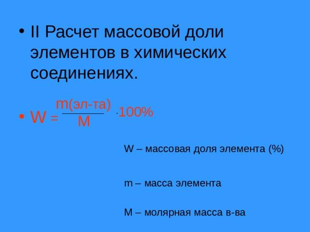 II Расчет массовой доли элементов в химических соединениях.  W =  m ( эл-та) 100% . M W – массовая доля элемента (%) m – масса элемента M – молярная масса в-ва