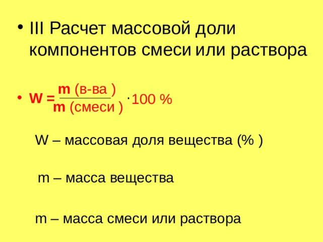 III Расчет массовой доли компонентов смеси  или раствора  W =  m ( в-ва ) . 100 % m ( смеси ) W – массовая доля вещества (% ) m – масса вещества m – масса смеси или раствора