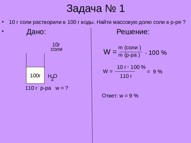 Задача № 1 10 г соли растворили в 100 г воды. Найти массовую долю соли в р-ре ?  Дано:     Решение: 10 г m ( соли ) соли . W = 100 % m ( р-ра ) . 10 г 100 % W = 100г = 9 % H O 110 г 2 110 г  р-ра w = ? Ответ: w = 9 %