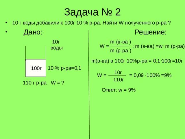 Задача № 2 10 г воды добавили к 100г 10 % р-ра. Найти W полученного р-ра ?  Дано: Решение:   10г m ( в-ва ) . W = m ( в-ва) = w m ( р-ра) ; воды m ( р-ра ) . m( в-ва) в 100г 10%р-ра = 0,1 100г=10г  100г 10 % р-ра=0,1 10 г . W = = 0,09 100% =9% 110г 110 г р-ра W = ? Ответ: w = 9%