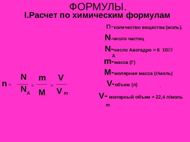 ФОРМУЛЫ. I. Расчет по химическим формулам  n- количество вещества (моль).  N -число частиц  N- число Авогадро = 6 10  m- масса (Г)   M- молярная масса (г/моль)   V- объем (л)  V -  молярный объем = 22,4 л/моль А N V m n  =  = = N V M A m m