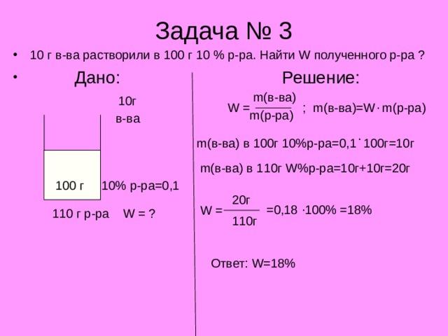 Задача № 3 10 г в-ва растворили в 100 г 10 % р-ра. Найти W полученного р-ра ?  Дано:     Решение: m( в-ва) 10г . W = m( в-ва)= W m( р-ра) ; m( р-ра) в-ва . m( в-ва) в 100г 10%р-ра=0,1 100г=10г m( в-ва) в 110г W %р-ра=10г+10г=20г 10% р-ра=0,1 100 г 20 г . =0,18 100% =18% W = 110 г р-ра   W = ? 110г Ответ: W= 18%