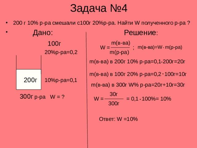 Задача №4 200 г 10% р-ра смешали с100г 20%р-ра. Найти W полученного р-ра ?  Дано:     Решение : m( в-ва) 100г . ; W = m( в-ва)= W m( р-ра) m( р-ра) 20%р-ра=0,2 . m( в-ва) в 200г 10% р-ра=0,1 200г=20г .  200г m( в-ва) в 100г 20% р-ра=0,2 100г=10г 10%р-ра=0,1 m( в-ва) в 300г W% р-ра=20г+10г=30г 30г 300г р-ра W = ? . W = = 0,1 100%= 10% 300г Ответ: W =10%