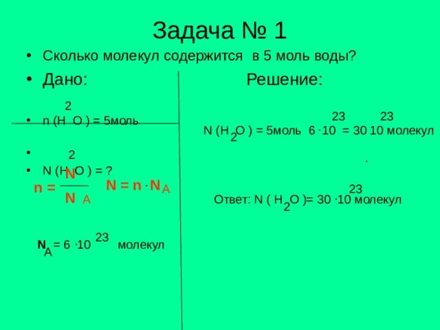 Задача № 1 Сколько молекул содержится в 5 моль воды? Дано:     Решение:   n (H O ) = 5 моль       N (H O ) = ? 2 23 23 . N (H O ) = 5 моль 6 10 = 30 10 молекул 2 2 . N . N = n N n = A 23 . N A Ответ: N ( H O )= 30 10 молекул 2 23 . N = 6 10 молекул A