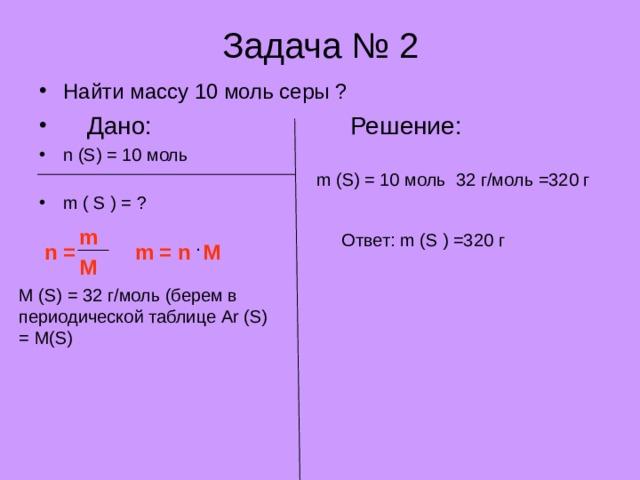 Задача № 2 Найти массу 10 моль серы ?  Дано:    Решение: n (S) = 10 моль        m ( S ) = ?  m (S) = 10 моль 32 г/моль =320 г m Ответ: m (S ) =320 г . n = m = n M M M (S) = 32 г/моль (берем в периодической таблице Ar (S) = M(S)