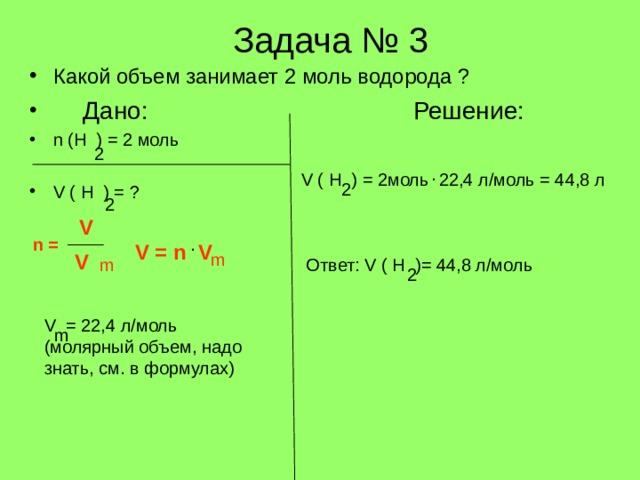Задача № 3 Какой объем занимает 2 моль водорода ?  Дано:      Решение: n (H ) = 2 моль  V ( H ) = ? 2 . V ( H ) = 2 моль 22,4 л/моль = 44,8 л 2 2 V n = . V = n V V m Ответ: V ( H )= 44,8 л/моль m 2 V = 22,4 л/моль ( молярный объем, надо знать, см. в формулах) m