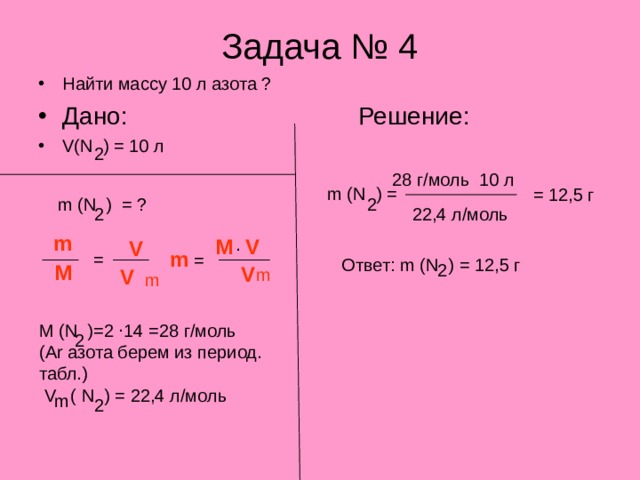 Задача № 4 Найти массу 10 л азота ? Дано:     Решение: V(N ) = 10 л 2 28 г/моль 10 л m (N ) = = 12,5 г m (N ) = ? 2 2 22,4 л/моль m . M V V m = = Ответ: m (N ) = 12,5 г M 2 V m V m . M (N )=2 14 =28 г/моль ( Ar азота берем из период. табл.) 2 V ( N ) = 22,4 л/моль m 2