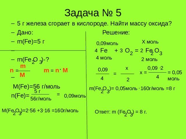 Задача № 5 5 г железа сгорает в кислороде. Найти массу оксида? Дано: Решение:  m(Fe)=5 г  Fe + O = Fe O m(Fe O )- ?   5 г железа сгорает в кислороде. Найти массу оксида? Дано: Решение:  m(Fe)=5 г  Fe + O = Fe O m(Fe O )- ?   M(Fe)=56 г/моль   n(Fe)=  M(Fe)=56 г/моль   n(Fe)= Х моль 0,09моль 4 3 2 3 2 2 4 моль 2 моль 2 3 m . 0,09 2 х . 0,09 n  = n  M m  = = 0,05 моль х = = M 4 4 2 . m(Fe O )= 0,05 моль 160г/моль =8 г 5 г 2 3 = 0,09моль 56г/моль . . M(Fe O )=2 56 +3 16 =160 г/моль Ответ: m (Fe O ) = 8 г. 2 3 2 3