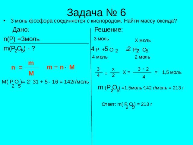 Задача № 6 3 моль фосфора соединяется с кислородом. Найти массу оксида?   Дано : Решение: n (Р) =3 моль m(P O ) - ?   2 5 4  P + O = P O 5 2 5 2 2 m . . m = n  M n = x X = M = 2 . . M( P O )= 2 31 + 5 16 = 142г/моль . m  ( P O ) = 1,5моль 142 г/моль = 213 г Ответ: m( P O ) = 213 г