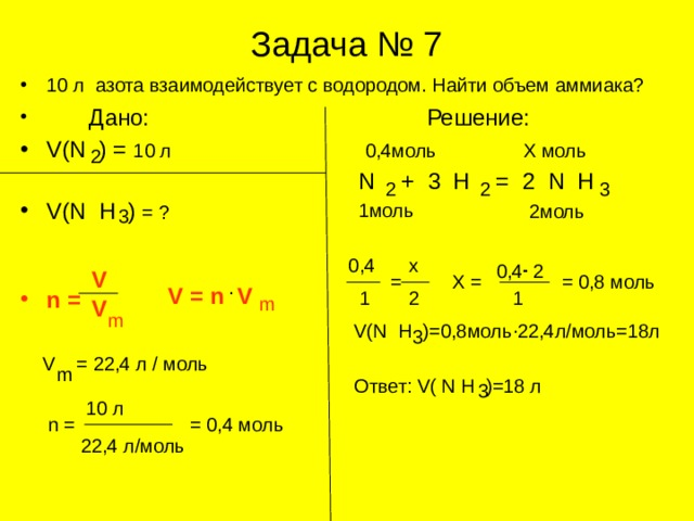 Задача № 7 10 л азота взаимодействует с водородом. Найти объем аммиака?  Дано: Решение: V(N ) = 10 л         V(N H )  = ?   n  =                        Х моль 0,4моль 2  N + 3 H = 2 N H 2 2 3 1 моль 2моль 3 . . 0,4 х 0,4 2 V = Х = = 0,8 моль . V = n V 1 2 1 m V m . V(N H )=0,8 моль 22,4л/моль=18л 3 V = 22,4 л / моль m Ответ: V( N H )=18 л 3 10 л = 0,4 моль n = 22,4 л/моль