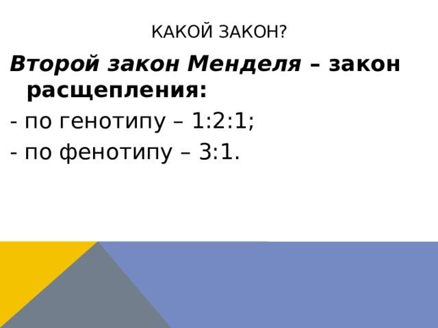Какой закон? Второй закон Менделя – закон расщепления: - по генотипу – 1:2:1; - по фенотипу – 3:1.