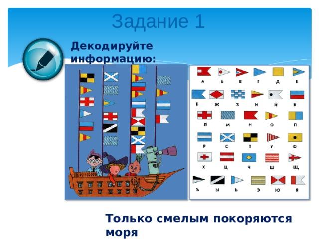 Задание 1 Декодируйте информацию: Только смелым покоряются моря