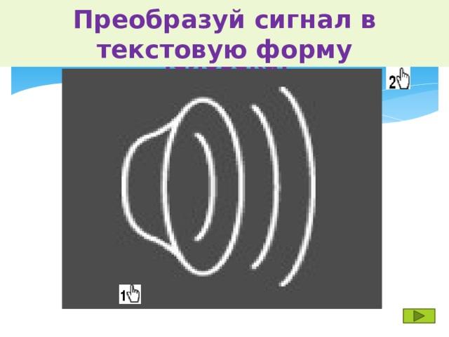 Догадайся, что означает представленный сигнал для человека? Преобразуй сигнал в текстовую форму