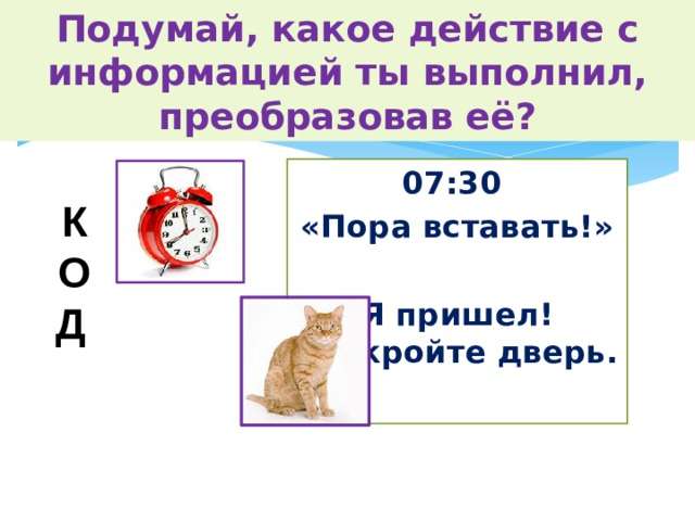 Подумай, какое действие с информацией ты выполнил, преобразовав её? 07:30 «Пора вставать!»  Я пришел! Откройте дверь. К О Д