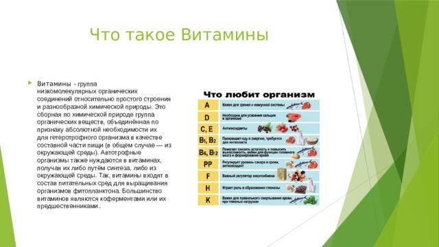 Что такое Витамины Витамины - группа низкомолекулярныхорганических соединенийотносительно простого строения и разнообразной химическойприроды. Это сборная по химической природе группа органических веществ, объединённая по признаку абсолютной необходимости их длягетеротрофного организмав качестве составной частипищи(в общем случае— из окружающей среды).Автотрофные организмытакже нуждаются в витаминах, получая их либо путём синтеза, либо из окружающей среды. Так, витамины входят в состав питательных сред для выращивания организмовфитопланктона. Большинство витаминов являютсякоферментамиили их предшественниками ] .