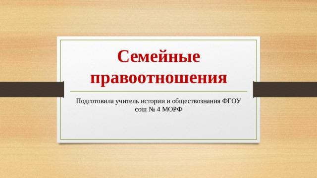 Семейные правоотношения Подготовила учитель истории и обществознания ФГОУ сош № 4 МОРФ