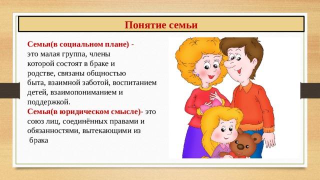 Понятие семьи Семья(в социальном плане) - это малая группа, члены которой состоят в браке и родстве, связаны общностью быта, взаимной заботой, воспитанием детей, взаимопониманием и поддержкой. Семья(в юридическом смысле) - это союз лиц, соединённых правами и обязанностями, вытекающими из  брака