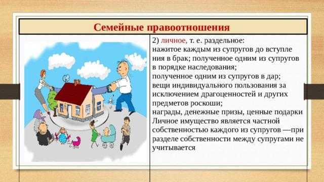 Семейные правоотношения 2) личное, т. е. раздельное: нажитое каждым из супругов до вступления в брак; полученное одним из супругов в порядке наследования; полученное одним из супругов в дар; вещи индивидуального пользования за исключением драгоценностей и других предметов роскоши; награды, денежные призы, ценные подарки Личное имущество является частной собственностью каждого из супругов —при разделе собственности между супругами не учитывается