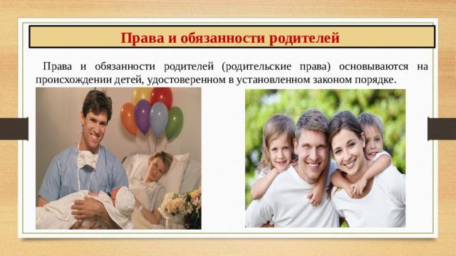 Права и обязанности родителей Права и обязанности родителей (родительские права) основываются на происхождении детей, удостоверенном в установленном законом порядке.