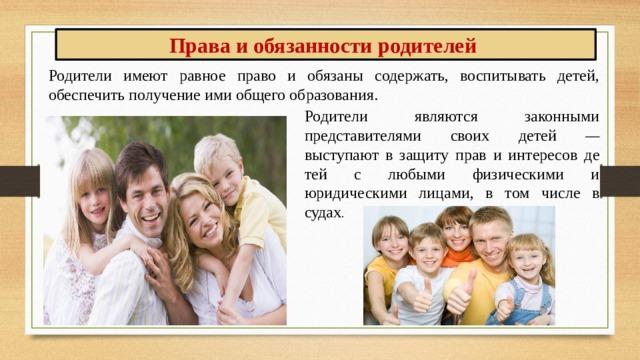 Права и обязанности родителей Родители имеют равное право и обязаны содержать, воспитывать детей, обеспечить получение ими общего образования. Родители являются законными представителями своих детей — выступают в защиту прав и интересов детей с любыми физическими и юридическими лицами, в том числе в судах .