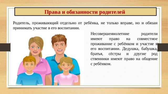 Права и обязанности родителей Родитель, проживающий отдельно от ребёнка, не только вправе, но и обязан принимать участие в его воспитании. Несовершеннолетние родители имеют право на совместное проживание с ребёнком и участие в его воспитании. Дедушка, бабушка, братья, сёстры и другие родственники имеют право на общение с ребёнком.