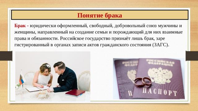 Понятие брака Брак- юридически оформленный, свободный, добровольный союз мужчины и женщины, направленный на создание семьи и порождающий для них взаимные права и обязанности. Российское государство признаёт лишь брак, зарегистрированный в органах записи актов гражданского состояния (ЗАГС).