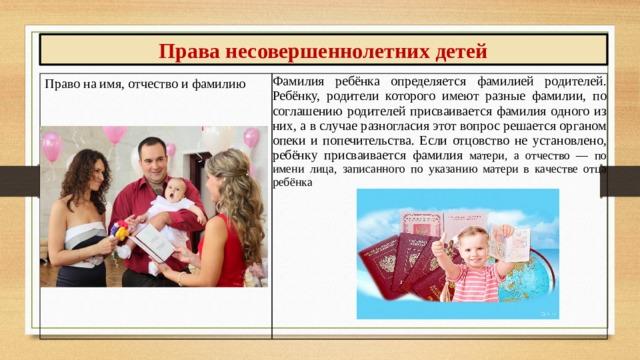 Права несовершеннолетних детей Право на имя, отчество и фамилию Фамилия ребёнка определяется фамилией родителей. Ребёнку, родители которого имеют разные фамилии, по соглашению родителей присваивается фамилия одного из них, а в случае разногласия этот вопрос решается органом опеки и попечительства. Если отцовство не установлено, ребёнку присваивается фамилия матери, а отчество — по имени лица, записанного по указанию матери в качестве отца ребёнка