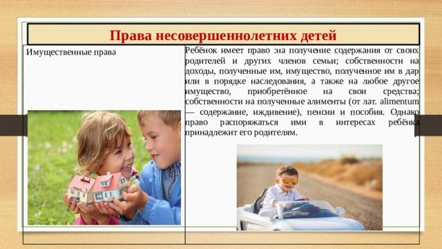 Права несовершеннолетних детей Имущественные права Ребёнок имеет право :на получение содержания от своих родителей и других членов семьи; собственности на доходы, полученные им, имущество, полученное им в дар или в порядке наследования, а также на любое другое имущество, приобретённое на свои средства; собственности на полученные алименты (от лат. alimentum — содержание, иждивение), пенсии и пособия. Однако право распоряжаться ими в интересах ребёнка принадлежит его родителям.