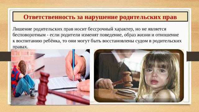 Ответственность за нарушение родительских прав Лишение родительских прав носит бессрочный характер, но не является бесповоротным - если родители изменят поведение, образ жизни и отношение к воспитанию ребёнка, то они могут быть восстановлены судом в родительских правах.