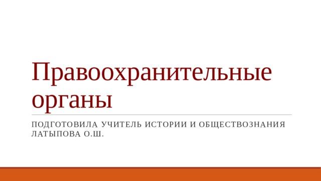 Правоохранительные органы Подготовила учитель истории и обществознания Латыпова О.Ш.