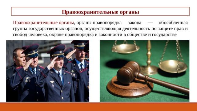 Правоохранительные органы Правоохранительныеорганы ,органыправопорядка закона — обособленная группа государственныхорганов, осуществляющая деятельность по защите прав и свобод человека, охране правопорядка и законности в обществе и государстве -
