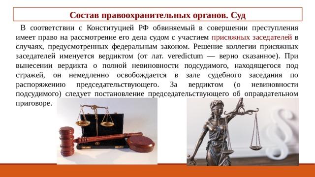 Состав правоохранительных органов. Суд В соответствии с Конституцией РФ обвиняемый в совершении преступления имеет право на рассмотрение его дела судом с участием присяжных заседателей в случаях, предусмотренных федеральным законом. Решение коллегии присяжных заседателей именуется вердиктом (от лат. veredictum — верно сказанное). При вынесении вердикта о полной невиновности подсудимого, находящегося под стражей, он немедленно освобождается в зале судебного заседания по распоряжению председательствующего. За вердиктом (о невиновности подсудимого) следует постановление председательствующего об оправдательном приговоре.