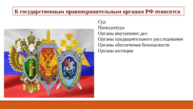 К государственным правоохранительным органам РФ относятся : Суд Прокуратура Органы внутренних дел Органы предварительного расследования Органы обеспечения безопасности Органы юстиции
