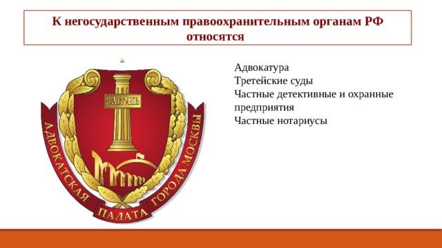 К негосударственным правоохранительным органам РФ относятся : Адвокатура Третейские суды Частные детективные и охранные предприятия Частные нотариусы