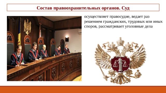 Состав правоохранительных органов. Суд осуществляет правосудие, ведает разрешением гражданских, трудовых или иных споров, рассматривает уголовные дела