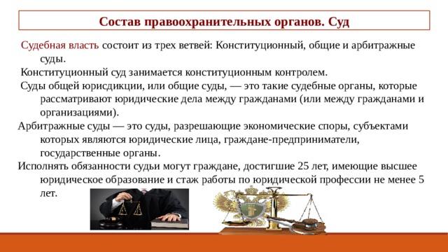 Состав правоохранительных органов. Суд  Судебная власть состоит из трех ветвей: Конституционный, общие и арбитражные суды.  Конституционный суд занимается конституционным контролем.  Суды общей юрисдикции, или общие суды, — это такие судебные органы, которые рассматривают юридические дела между гражданами (или между гражданами и организациями). Арбитражные суды — это суды, разрешающие экономические споры, субъектами которых являются юридические лица, граждане-предприниматели, государственные органы. Исполнять обязанности судьи могут граждане, достигшие 25 лет, имеющие высшее юридическое образование и стаж работы по юридической профессии не менее 5 лет.