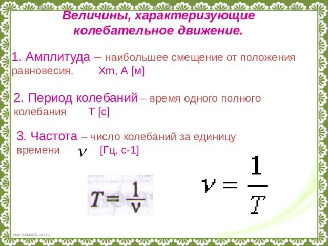 Величины, характеризующие колебательное движение. 1. Амплитуда –  наибольшее смещение от положения равновесия. Х m , А [ м ] 2. Период колебаний  – время одного полного колебания T  [ с ]  3. Частота – число колебаний за единицу времени [Гц, с-1]