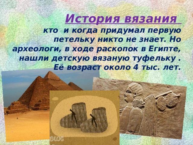 История вязания  кто и когда придумал первую петельку никто не знает. Но археологи, в ходе раскопок в Египте, нашли детскую вязаную туфельку . Её возраст около 4 тыс. лет.