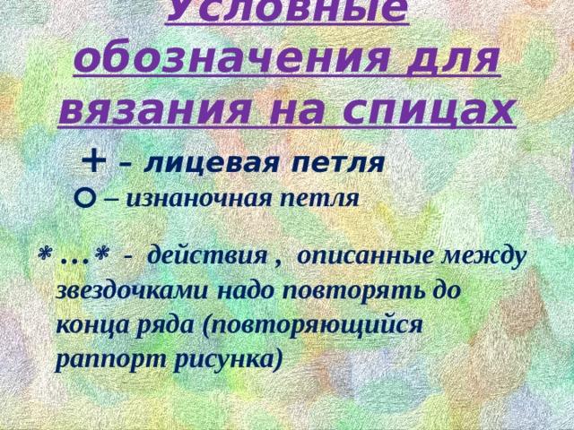 Условные обозначения для вязания на спицах    +  – лицевая петля  – изнаночная петля  …   - действия , описанные между звездочками надо повторять до конца ряда (повторяющийся раппорт рисунка)