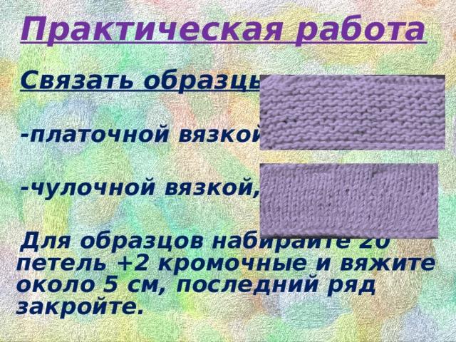Практическая работа Связать образцы :  -платочной вязкой,  -чулочной вязкой,  Для образцов набирайте 20 петель +2 кромочные и вяжите около 5 см, последний ряд закройте.