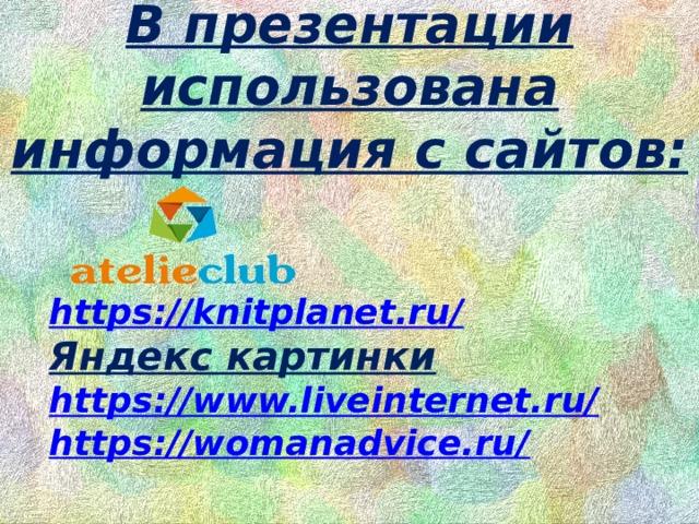 В презентации использована информация с сайтов:   https://knitplanet.ru/ Яндекс картинки https://www.liveinternet.ru/ https://womanadvice.ru/
