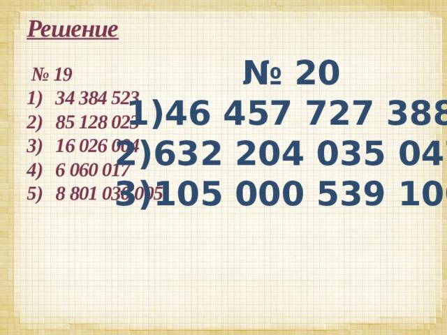 Решение № 20 1)46 457 727 388 2)632 204 035 047 3)105 000 539 100 № 19 34 384 523 85 128 023 16 026 004 6 060 017 8 801 030 005