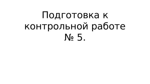 Подготовка к контрольной работе № 5.