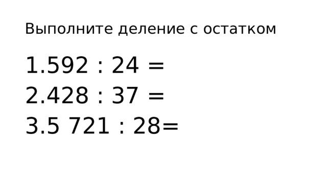 Выполните деление с остатком 592 : 24 = 428 : 37 = 5 721 : 28=