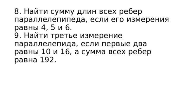 8. Найти сумму длин всех ребер параллелепипеда, если его измерения равны 4, 5 и 6.  9. Найти третье измерение параллелепида, если первые два равны 10 и 16, а сумма всех ребер равна 192.
