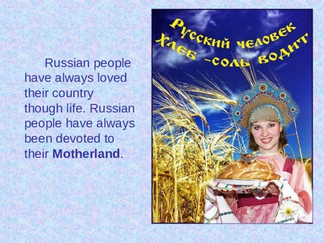 Russian people have always loved their country though life. Russian people have always been devoted to their Motherland .
