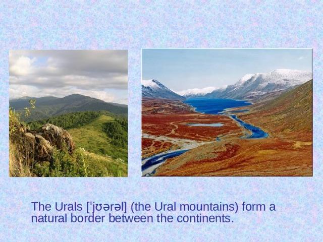 The Urals [ˈjʊərəl] (the Ural mountains) form a natural border between the continents.