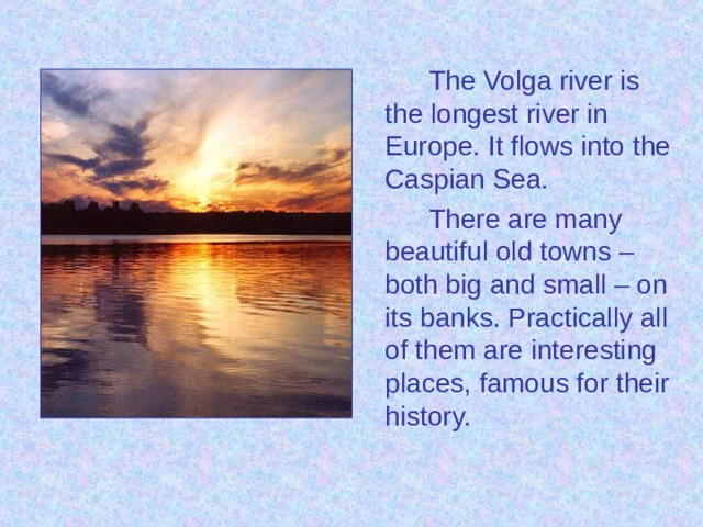 The Volga river is the longest river in Europe. It flows into the Caspian Sea.   There are many beautiful old towns – both big and small – on its banks. Practically all of them are interesting places, famous for their history.